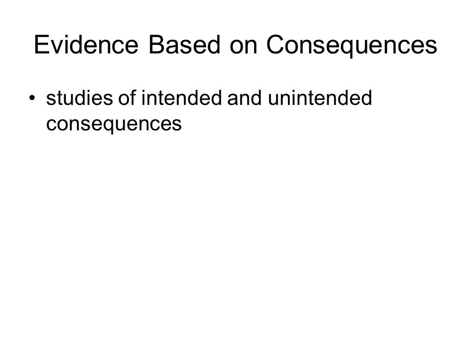Evidence Based on Consequences studies of intended and unintended consequences