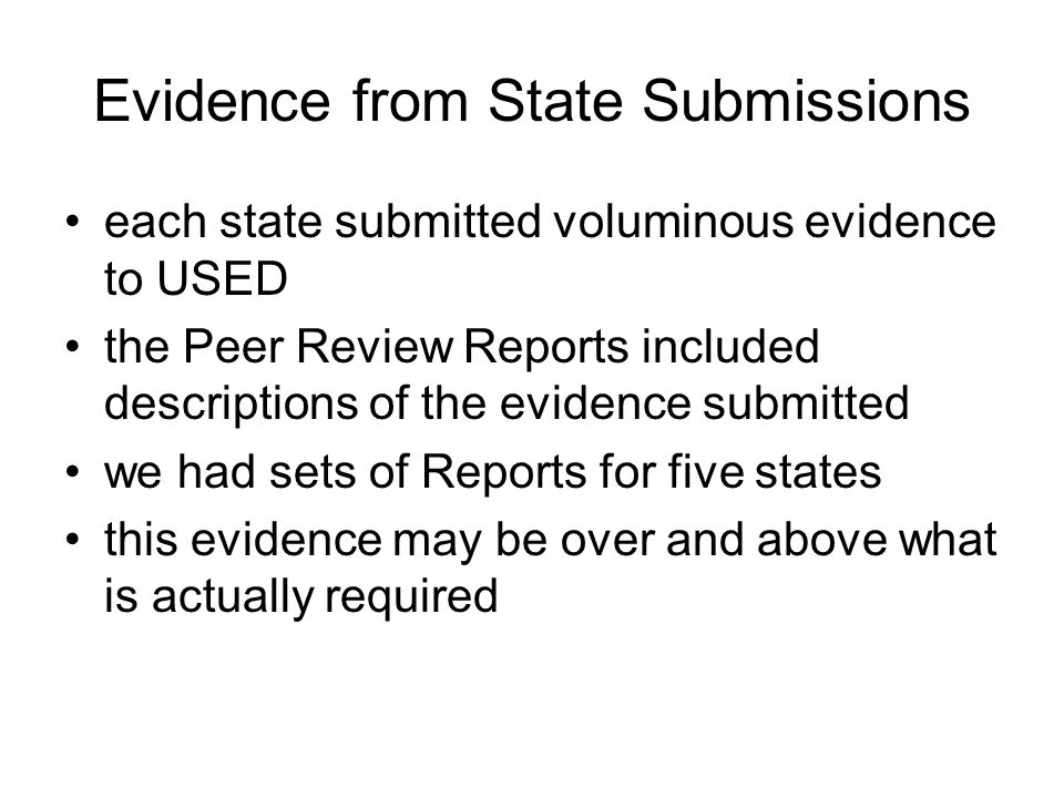 Evidence from State Submissions each state submitted voluminous evidence to USED the Peer Review Reports included descriptions of the evidence submitted we had sets of Reports for five states this evidence may be over and above what is actually required