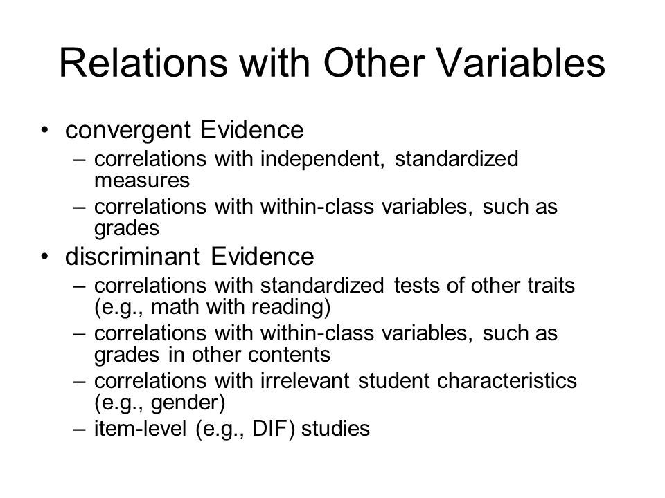 Relations with Other Variables convergent Evidence –correlations with independent, standardized measures –correlations with within-class variables, such as grades discriminant Evidence –correlations with standardized tests of other traits (e.g., math with reading) –correlations with within-class variables, such as grades in other contents –correlations with irrelevant student characteristics (e.g., gender) –item-level (e.g., DIF) studies