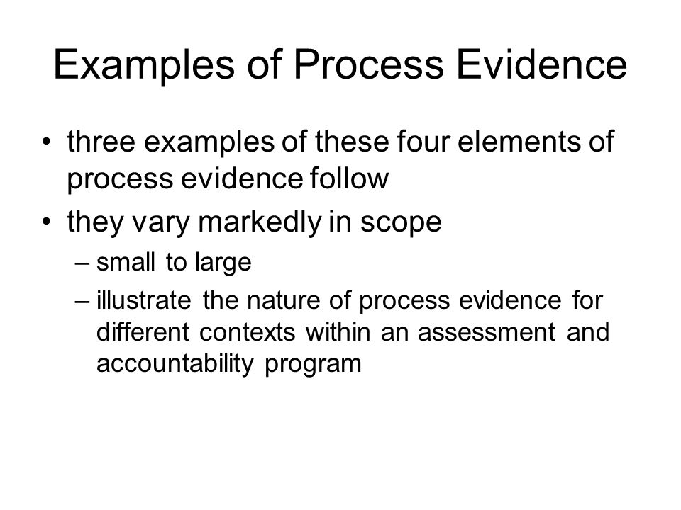 Examples of Process Evidence three examples of these four elements of process evidence follow they vary markedly in scope –small to large –illustrate the nature of process evidence for different contexts within an assessment and accountability program