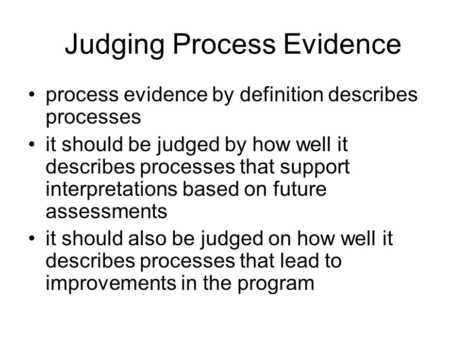 Judging Process Evidence process evidence by definition describes processes it should be judged by how well it describes processes that support interpretations based on future assessments it should also be judged on how well it describes processes that lead to improvements in the program