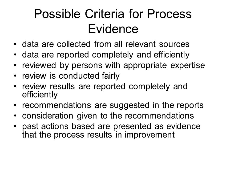 Possible Criteria for Process Evidence data are collected from all relevant sources data are reported completely and efficiently reviewed by persons with appropriate expertise review is conducted fairly review results are reported completely and efficiently recommendations are suggested in the reports consideration given to the recommendations past actions based are presented as evidence that the process results in improvement
