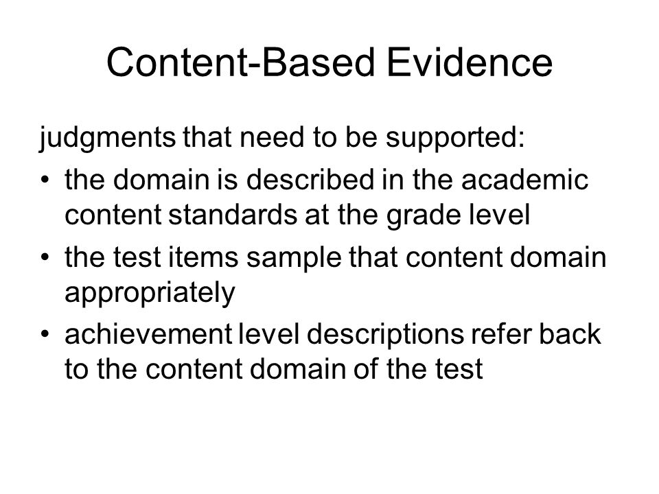 Content-Based Evidence judgments that need to be supported: the domain is described in the academic content standards at the grade level the test items sample that content domain appropriately achievement level descriptions refer back to the content domain of the test