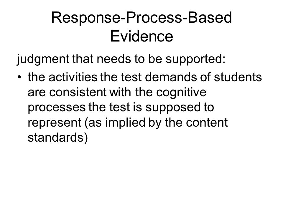 Response-Process-Based Evidence judgment that needs to be supported: the activities the test demands of students are consistent with the cognitive processes the test is supposed to represent (as implied by the content standards)