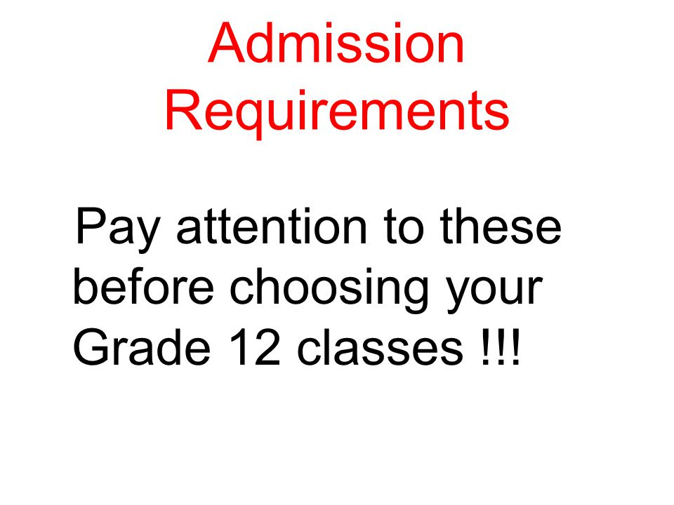 Admission Requirements Pay attention to these before choosing your Grade 12 classes !!!