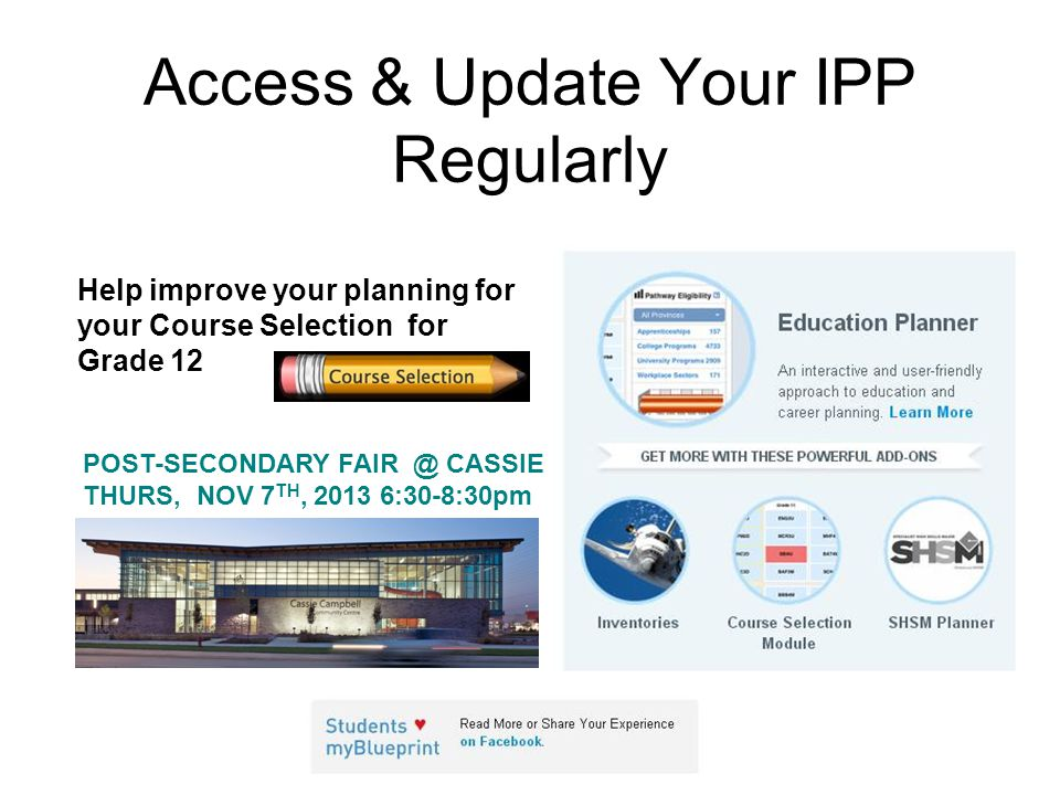 Access & Update Your IPP Regularly Help improve your planning for your Course Selection for Grade 12 POST-SECONDARY FAIR @ CASSIE THURS, NOV 7 TH, 201