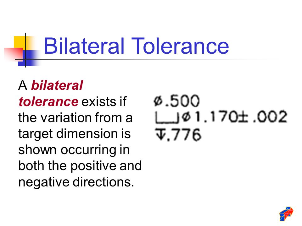 Bilateral Tolerance A bilateral tolerance exists if the variation from a target dimension is shown occurring in both the positive and negative directi