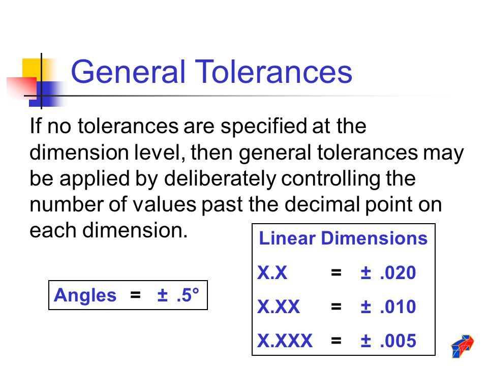 If no tolerances are specified at the dimension level, then general tolerances may be applied by deliberately controlling the number of values past th