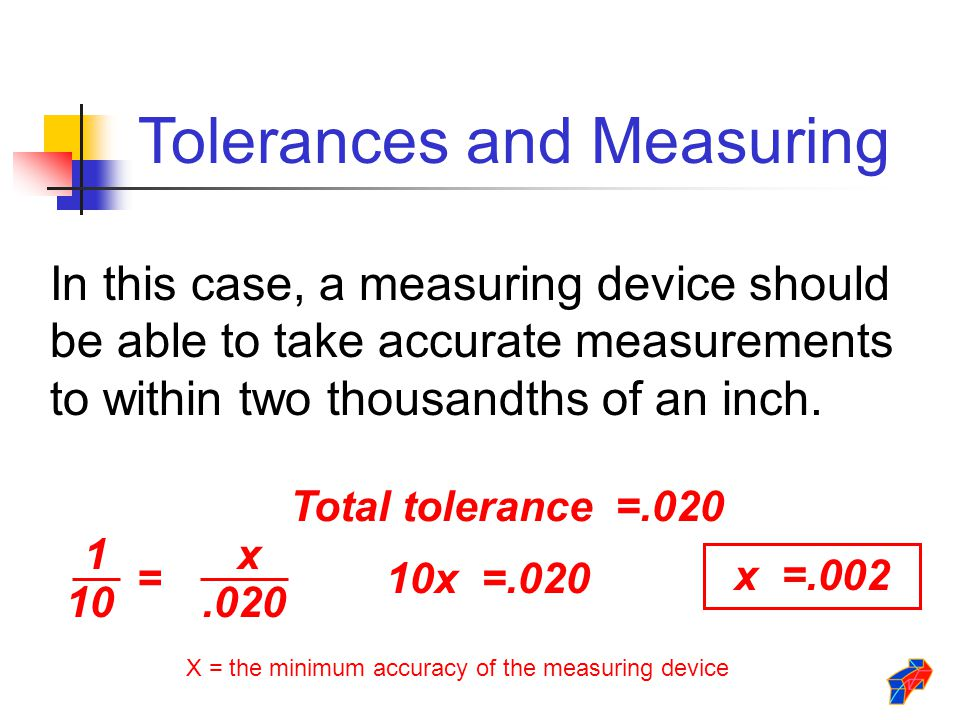 Total tolerance =.020 1 10 =.020 x 10x =.020 x =.002 In this case, a measuring device should be able to take accurate measurements to within two thous