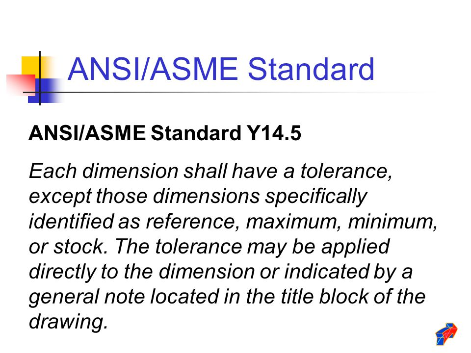 ANSI/ASME Standard ANSI/ASME Standard Y14.5 Each dimension shall have a tolerance, except those dimensions specifically identified as reference, maxim