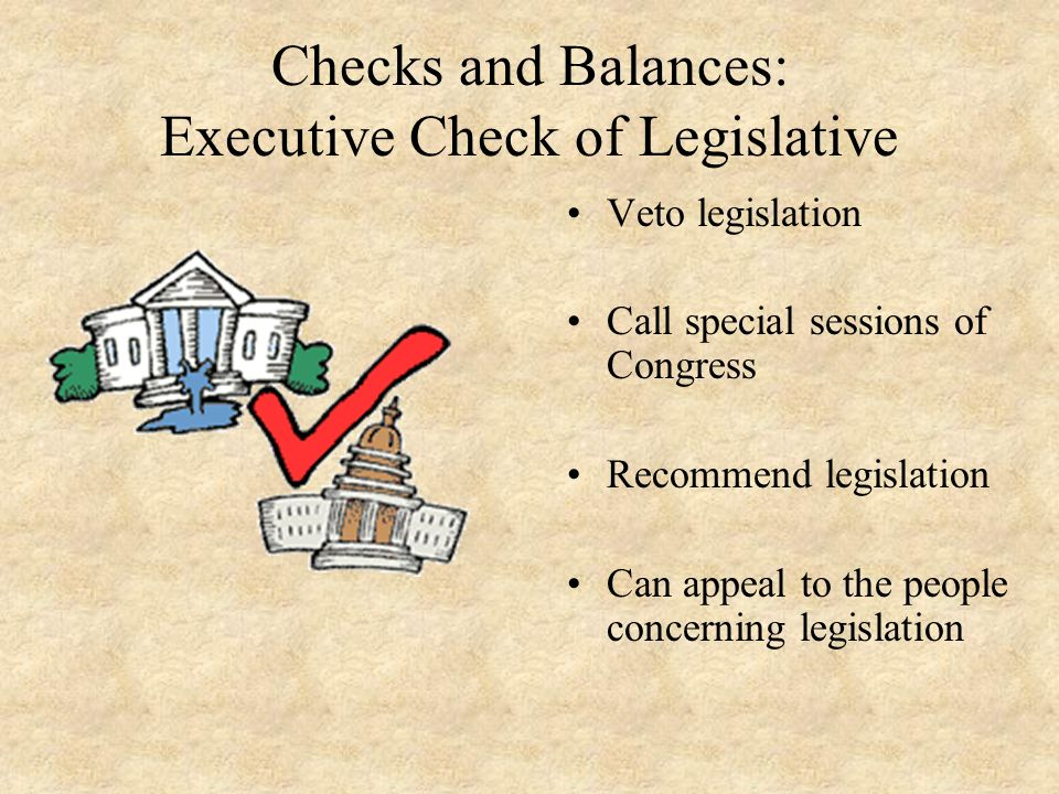 Checks and Balances: Executive Check of Legislative Veto legislation Call special sessions of Congress Recommend legislation Can appeal to the people