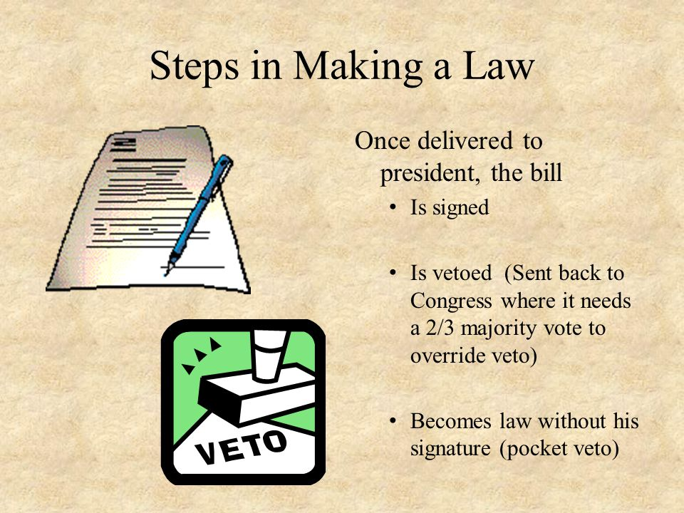 Steps in Making a Law Once delivered to president, the bill Is signed Is vetoed (Sent back to Congress where it needs a 2/3 majority vote to override