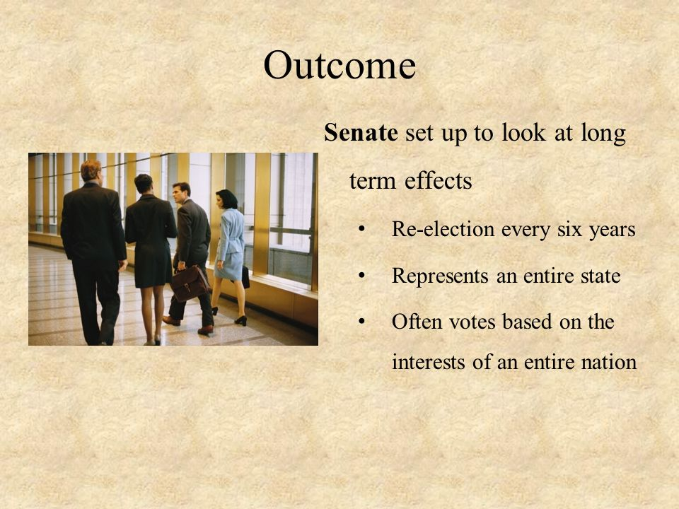 Outcome Senate set up to look at long term effects Re-election every six years Represents an entire state Often votes based on the interests of an ent
