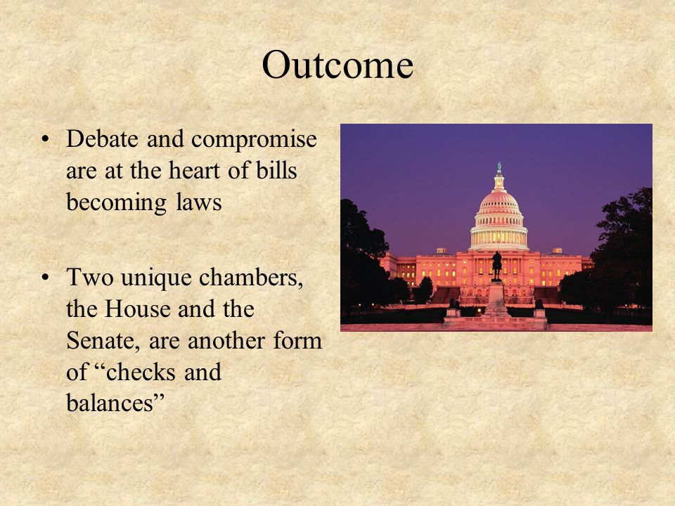 "Outcome Debate and compromise are at the heart of bills becoming laws Two unique chambers, the House and the Senate, are another form of ""checks and b"