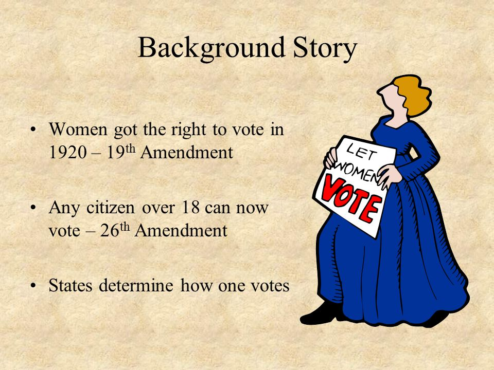 Background Story Women got the right to vote in 1920 – 19 th Amendment Any citizen over 18 can now vote – 26 th Amendment States determine how one vot