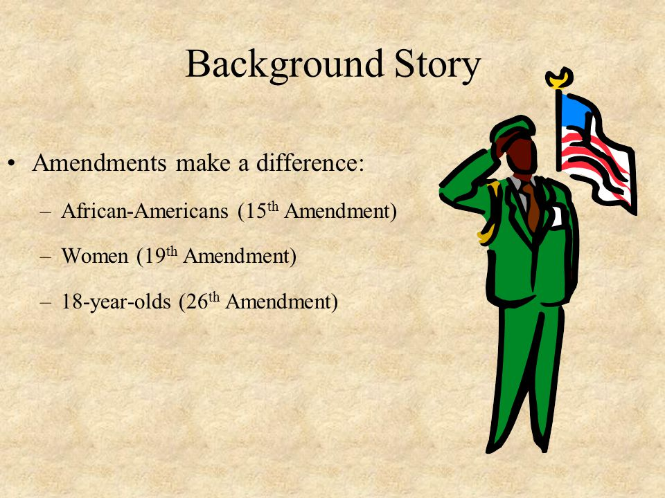 Background Story Amendments make a difference: –African-Americans (15 th Amendment) –Women (19 th Amendment) –18-year-olds (26 th Amendment)