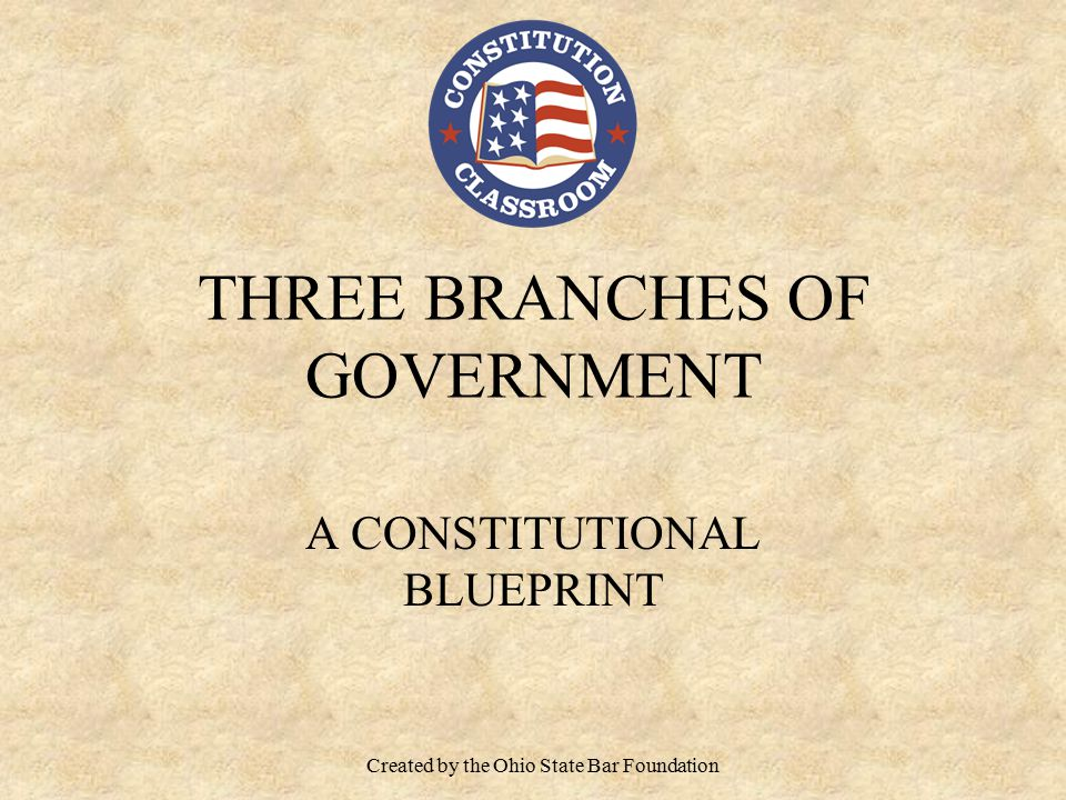 THREE BRANCHES OF GOVERNMENT A CONSTITUTIONAL BLUEPRINT Created by the Ohio State Bar Foundation