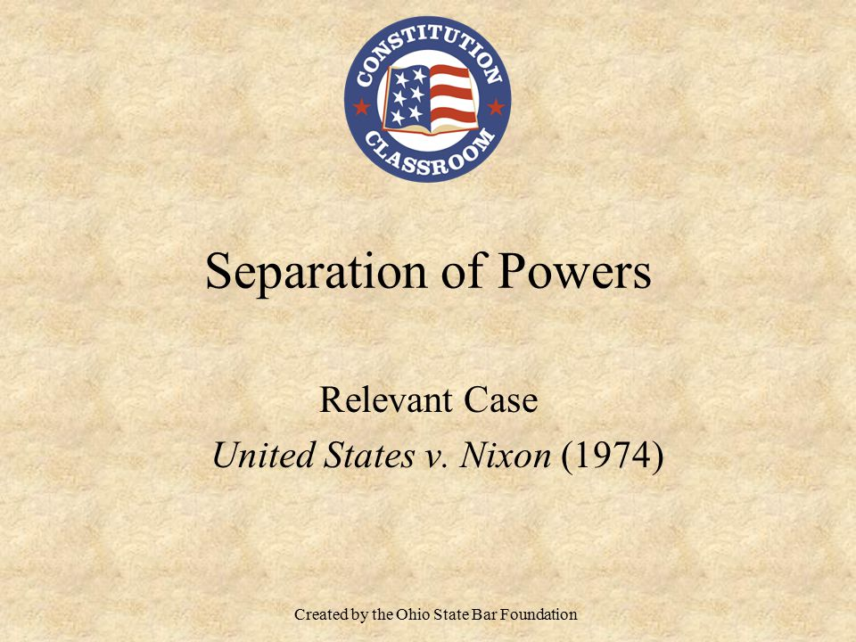 Separation of Powers Relevant Case United States v. Nixon (1974) Created by the Ohio State Bar Foundation