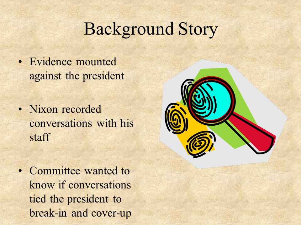 Background Story Evidence mounted against the president Nixon recorded conversations with his staff Committee wanted to know if conversations tied the