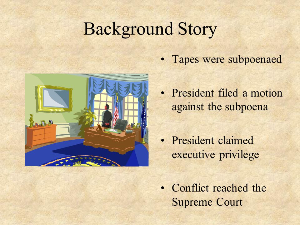 Background Story Tapes were subpoenaed President filed a motion against the subpoena President claimed executive privilege Conflict reached the Suprem