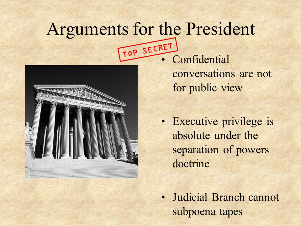 Arguments for the President Confidential conversations are not for public view Executive privilege is absolute under the separation of powers doctrine