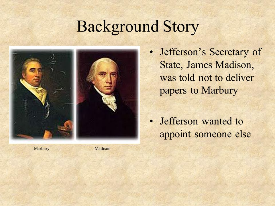 Background Story Jefferson's Secretary of State, James Madison, was told not to deliver papers to Marbury Jefferson wanted to appoint someone else Mar
