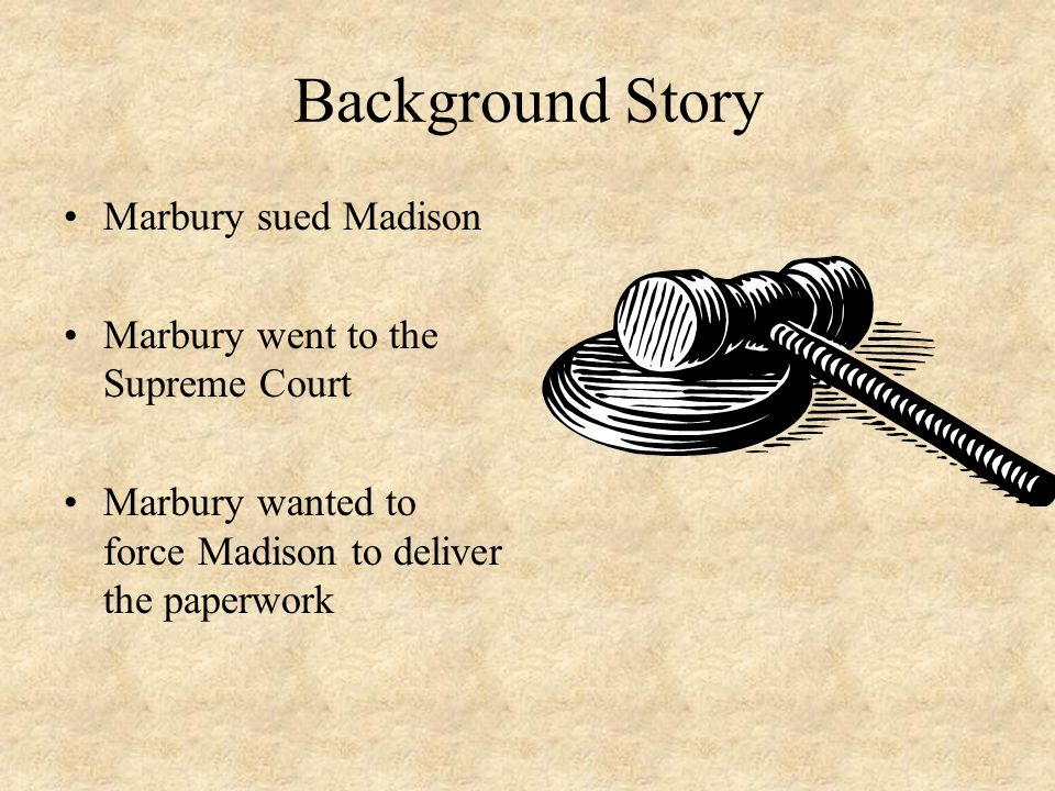 Background Story Marbury sued Madison Marbury went to the Supreme Court Marbury wanted to force Madison to deliver the paperwork