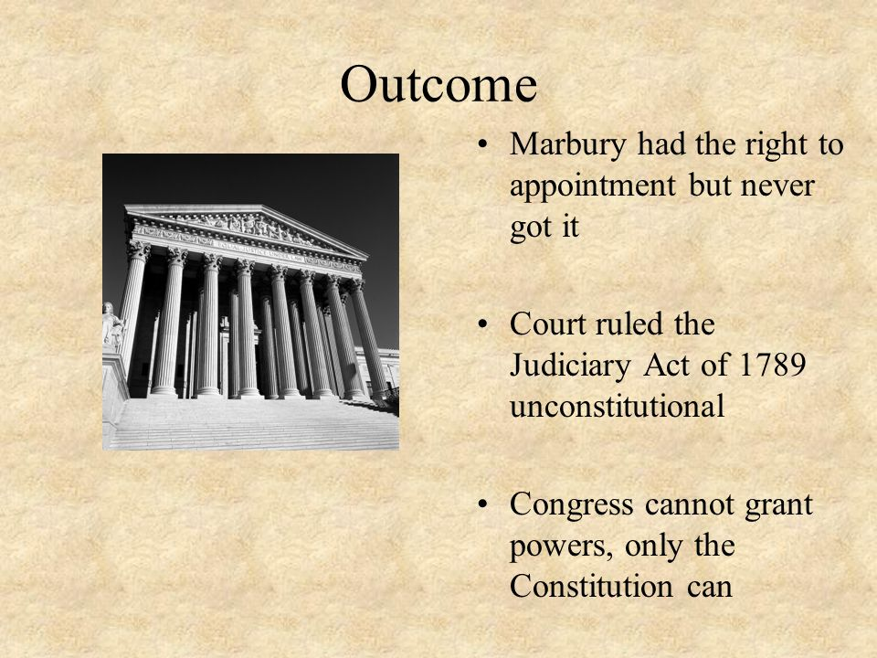 Outcome Marbury had the right to appointment but never got it Court ruled the Judiciary Act of 1789 unconstitutional Congress cannot grant powers, onl