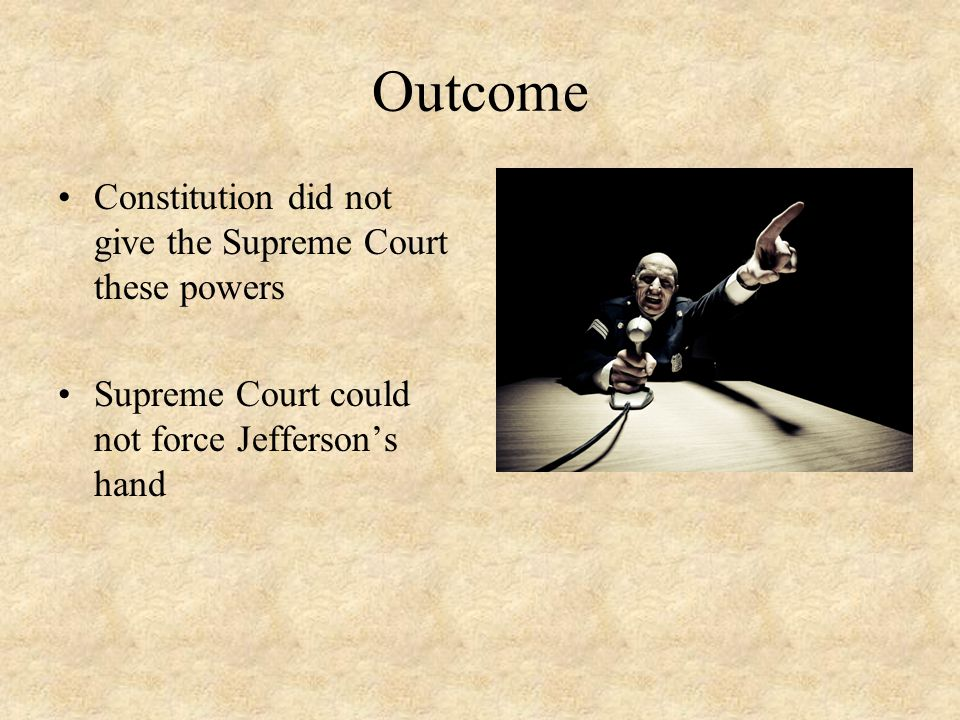 Outcome Constitution did not give the Supreme Court these powers Supreme Court could not force Jefferson's hand