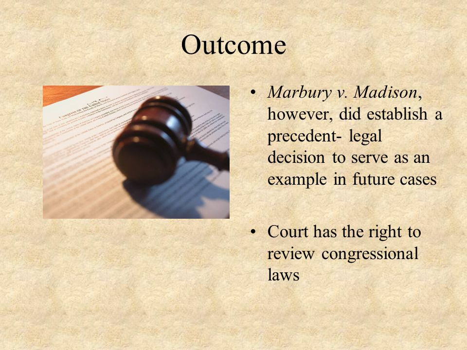 Outcome Marbury v. Madison, however, did establish a precedent- legal decision to serve as an example in future cases Court has the right to review co