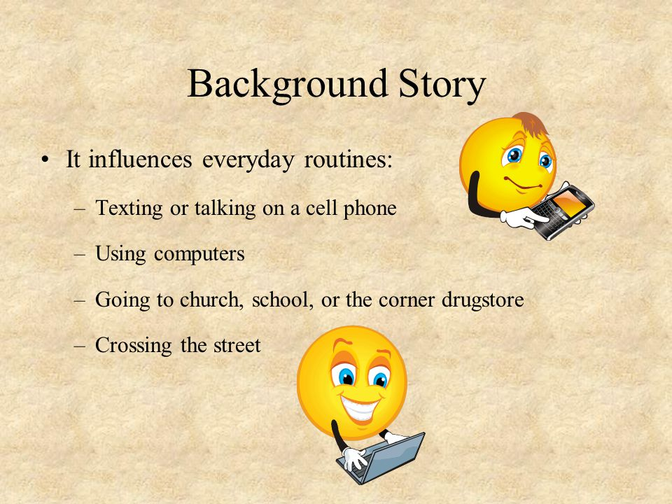 Background Story It influences everyday routines: –Texting or talking on a cell phone –Using computers –Going to church, school, or the corner drugsto