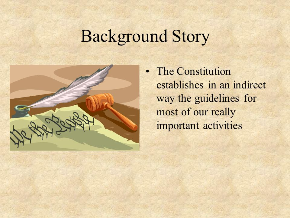 Background Story The Constitution establishes in an indirect way the guidelines for most of our really important activities
