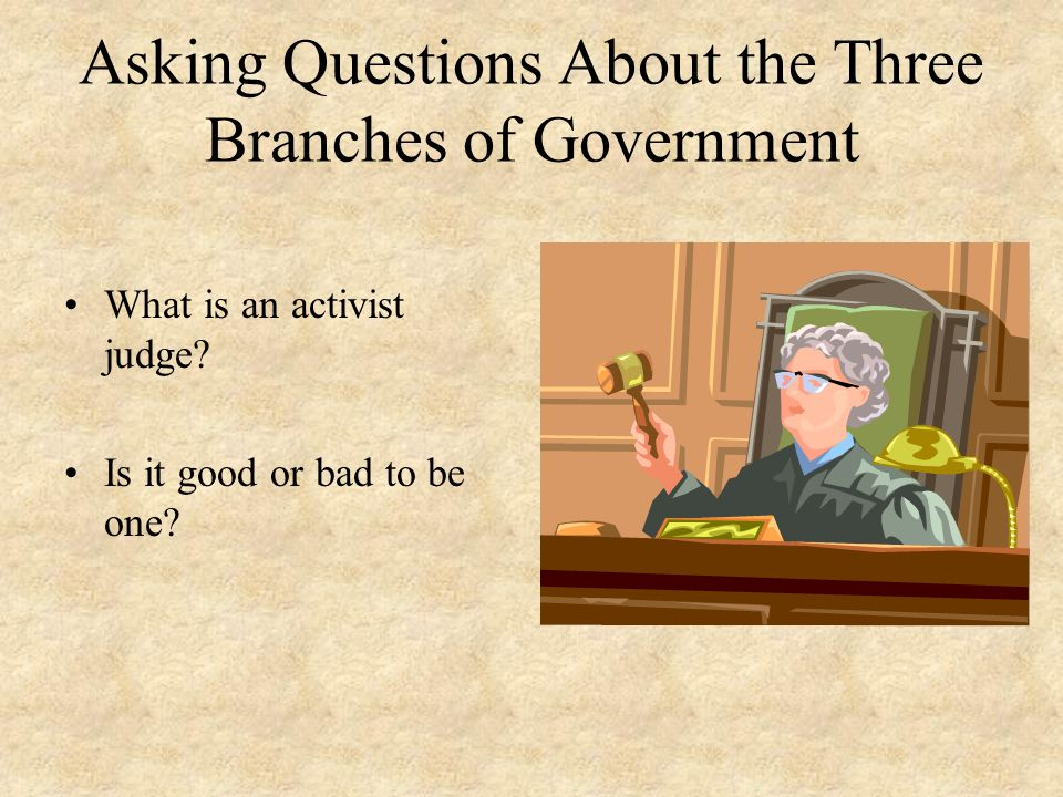 Asking Questions About the Three Branches of Government What is an activist judge? Is it good or bad to be one?