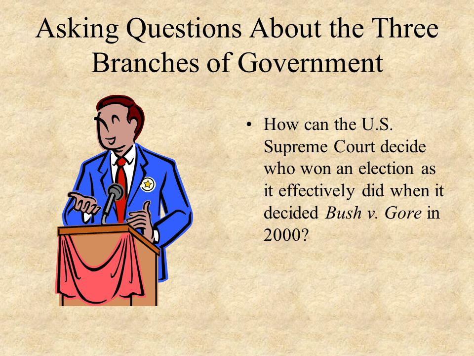 Asking Questions About the Three Branches of Government How can the U.S. Supreme Court decide who won an election as it effectively did when it decide