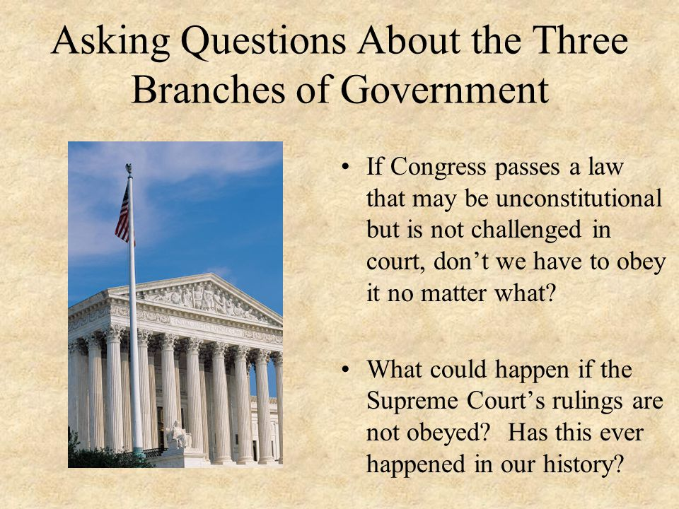 Asking Questions About the Three Branches of Government If Congress passes a law that may be unconstitutional but is not challenged in court, don't we