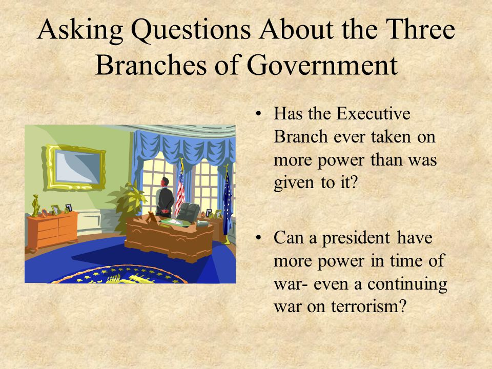Asking Questions About the Three Branches of Government Has the Executive Branch ever taken on more power than was given to it? Can a president have m