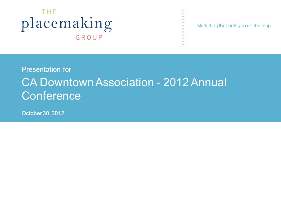 ………… Presentation for CA Downtown Association - 2012 Annual Conference October 30, 2012 ………… Marketing that puts you on the map