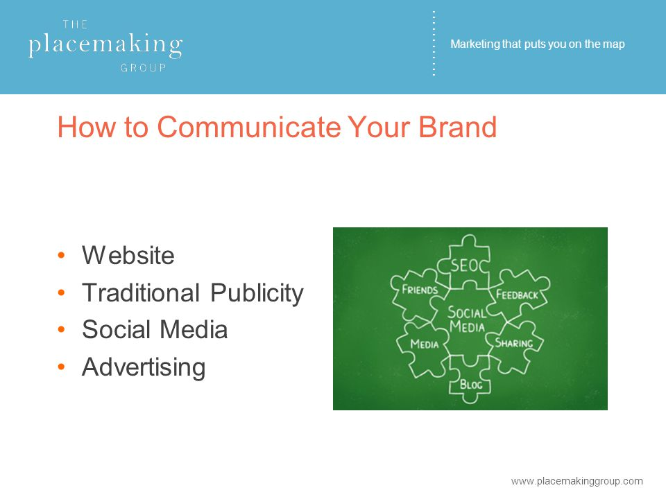 ………… How to Communicate Your Brand Website Traditional Publicity Social Media Advertising www.placemakinggroup.com Marketing that puts you on the map