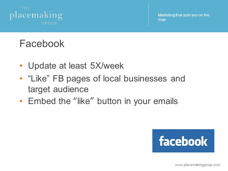 ………… Facebook Update at least 5X/week Like FB pages of local businesses and target audience Embed the like button in your emails www.placemakinggroup.com Marketing that puts you on the map