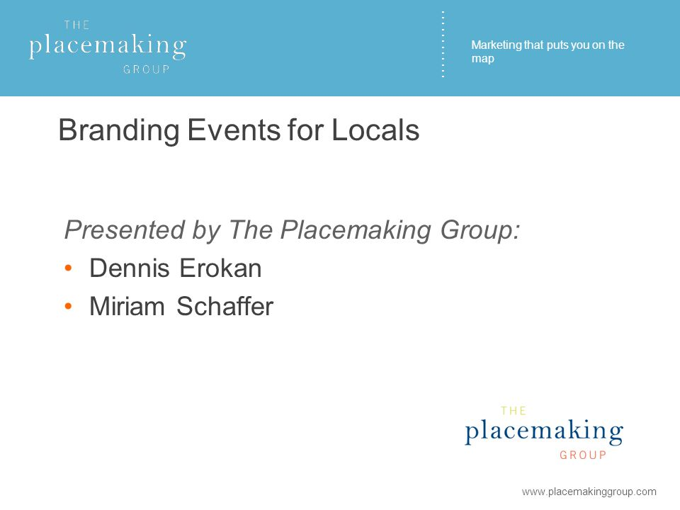 ………… Branding Events for Locals Presented by The Placemaking Group: Dennis Erokan Miriam Schaffer www.placemakinggroup.com Marketing that puts you on the map