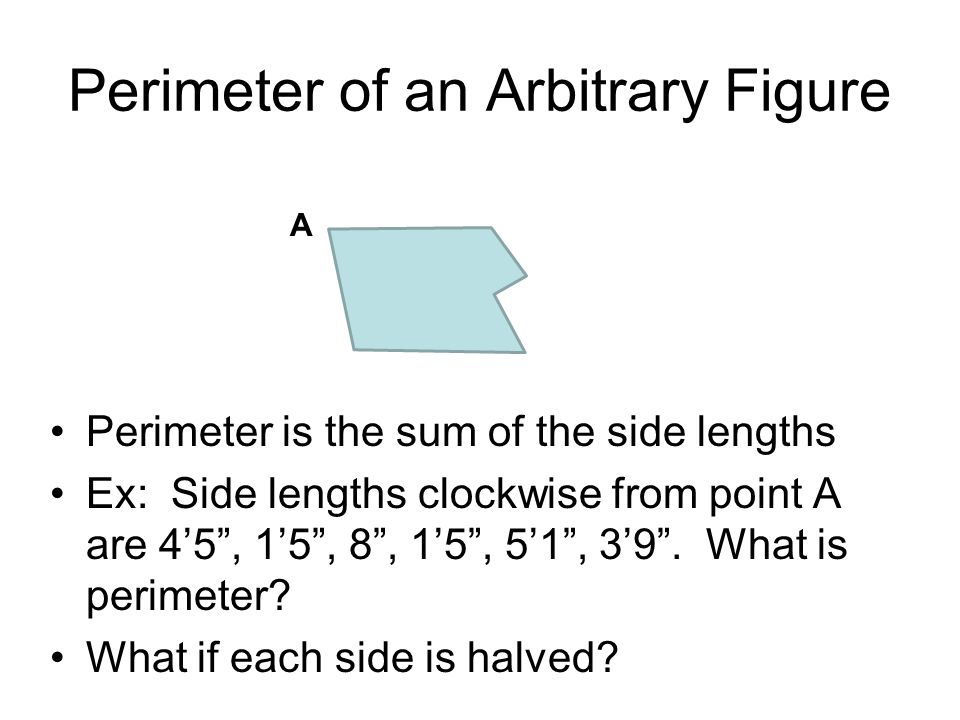 Perimeter of an Arbitrary Figure Perimeter is the sum of the side lengths Ex: Side lengths clockwise from point A are 4'5 , 1'5 , 8 , 1'5 , 5'1 , 3'9 .