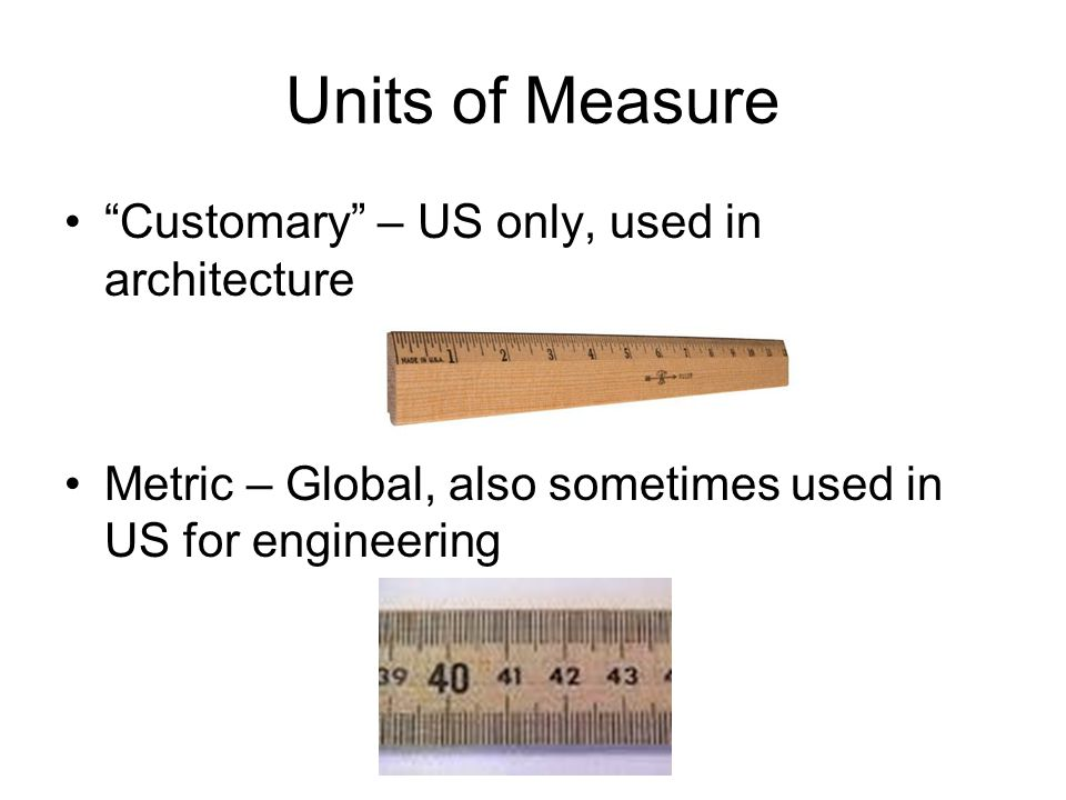 Units of Measure Customary – US only, used in architecture Metric – Global, also sometimes used in US for engineering