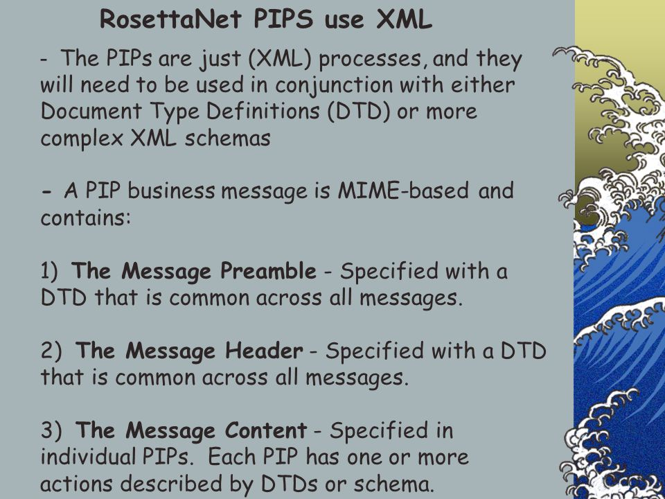 RosettaNet PIPS use XML - The PIPs are just (XML) processes, and they will need to be used in conjunction with either Document Type Definitions (DTD)