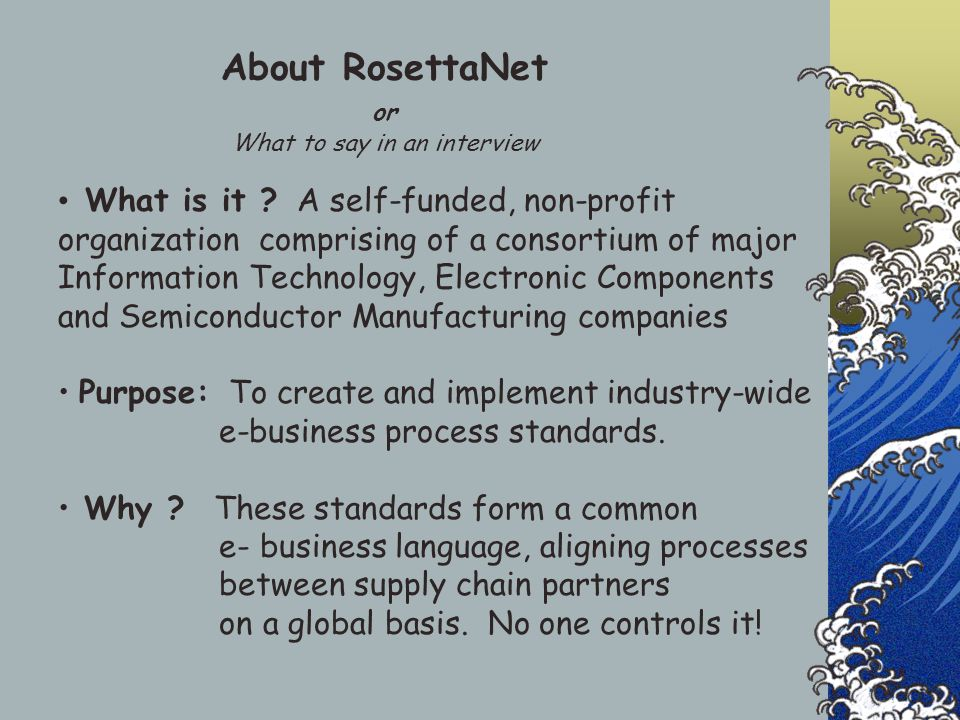 About RosettaNet or What to say in an interview What is it ? A self-funded, non-profit organization comprising of a consortium of major Information Te