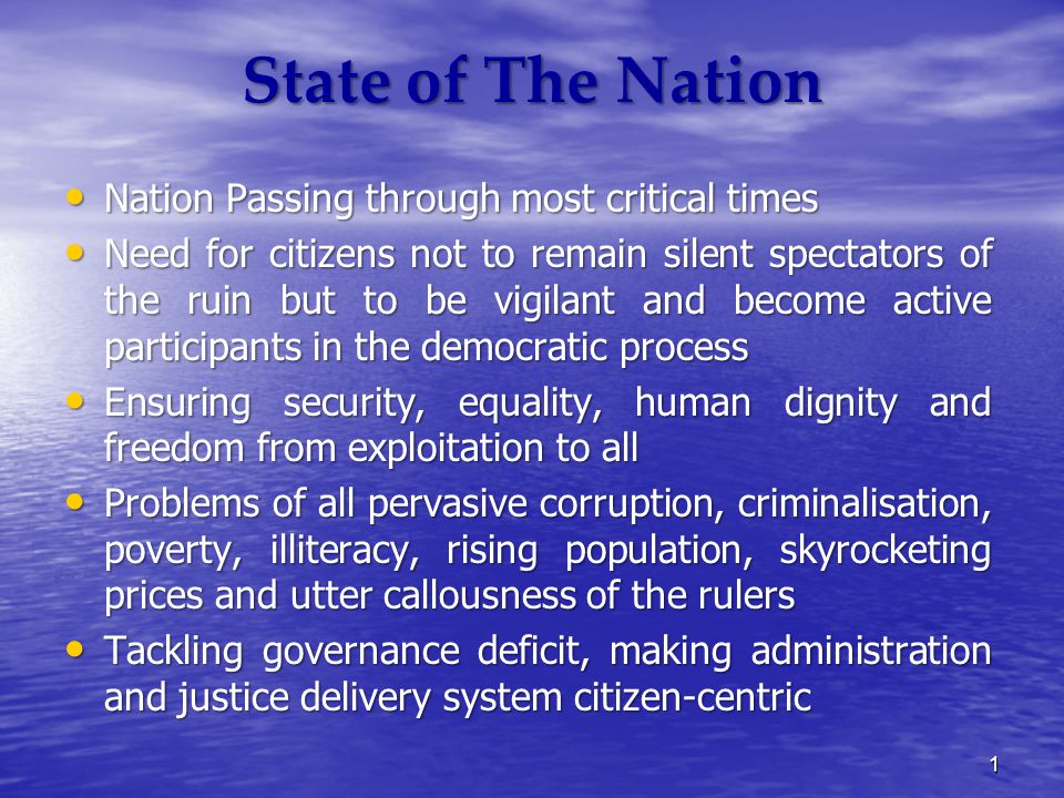 State of The Nation Nation Passing through most critical times Nation Passing through most critical times Need for citizens not to remain silent spectators of the ruin but to be vigilant and become active participants in the democratic process Need for citizens not to remain silent spectators of the ruin but to be vigilant and become active participants in the democratic process Ensuring security, equality, human dignity and freedom from exploitation to all Ensuring security, equality, human dignity and freedom from exploitation to all Problems of all pervasive corruption, criminalisation, poverty, illiteracy, rising population, skyrocketing prices and utter callousness of the rulers Problems of all pervasive corruption, criminalisation, poverty, illiteracy, rising population, skyrocketing prices and utter callousness of the rulers Tackling governance deficit, making administration and justice delivery system citizen-centric Tackling governance deficit, making administration and justice delivery system citizen-centric 1