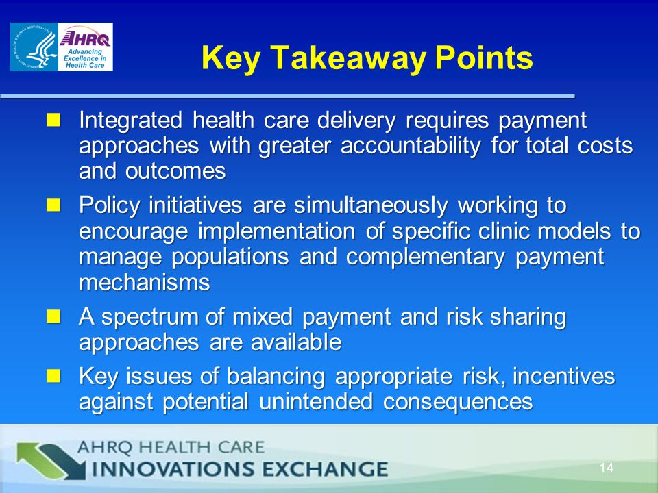 Key Takeaway Points Integrated health care delivery requires payment approaches with greater accountability for total costs and outcomes Integrated health care delivery requires payment approaches with greater accountability for total costs and outcomes Policy initiatives are simultaneously working to encourage implementation of specific clinic models to manage populations and complementary payment mechanisms Policy initiatives are simultaneously working to encourage implementation of specific clinic models to manage populations and complementary payment mechanisms A spectrum of mixed payment and risk sharing approaches are available A spectrum of mixed payment and risk sharing approaches are available Key issues of balancing appropriate risk, incentives against potential unintended consequences Key issues of balancing appropriate risk, incentives against potential unintended consequences 14