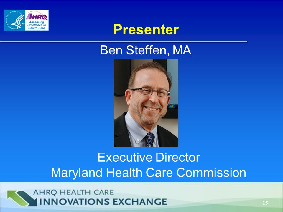 Presenter Ben Steffen, MA 15 Executive Director Maryland Health Care Commission