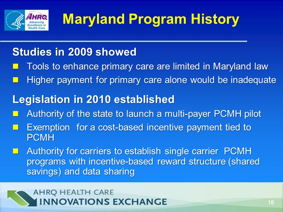 Maryland Program History 16 Studies in 2009 showed Tools to enhance primary care are limited in Maryland law Tools to enhance primary care are limited in Maryland law Higher payment for primary care alone would be inadequate Higher payment for primary care alone would be inadequate Legislation in 2010 established Authority of the state to launch a multi-payer PCMH pilot Authority of the state to launch a multi-payer PCMH pilot Exemption for a cost-based incentive payment tied to PCMH Exemption for a cost-based incentive payment tied to PCMH Authority for carriers to establish single carrier PCMH programs with incentive-based reward structure (shared savings) and data sharing Authority for carriers to establish single carrier PCMH programs with incentive-based reward structure (shared savings) and data sharing