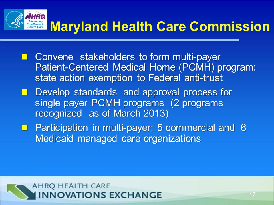 Maryland Health Care Commission Convene stakeholders to form multi-payer Patient-Centered Medical Home (PCMH) program: state action exemption to Federal anti-trust Convene stakeholders to form multi-payer Patient-Centered Medical Home (PCMH) program: state action exemption to Federal anti-trust Develop standards and approval process for single payer PCMH programs (2 programs recognized as of March 2013) Develop standards and approval process for single payer PCMH programs (2 programs recognized as of March 2013) Participation in multi-payer: 5 commercial and 6 Medicaid managed care organizations Participation in multi-payer: 5 commercial and 6 Medicaid managed care organizations 17
