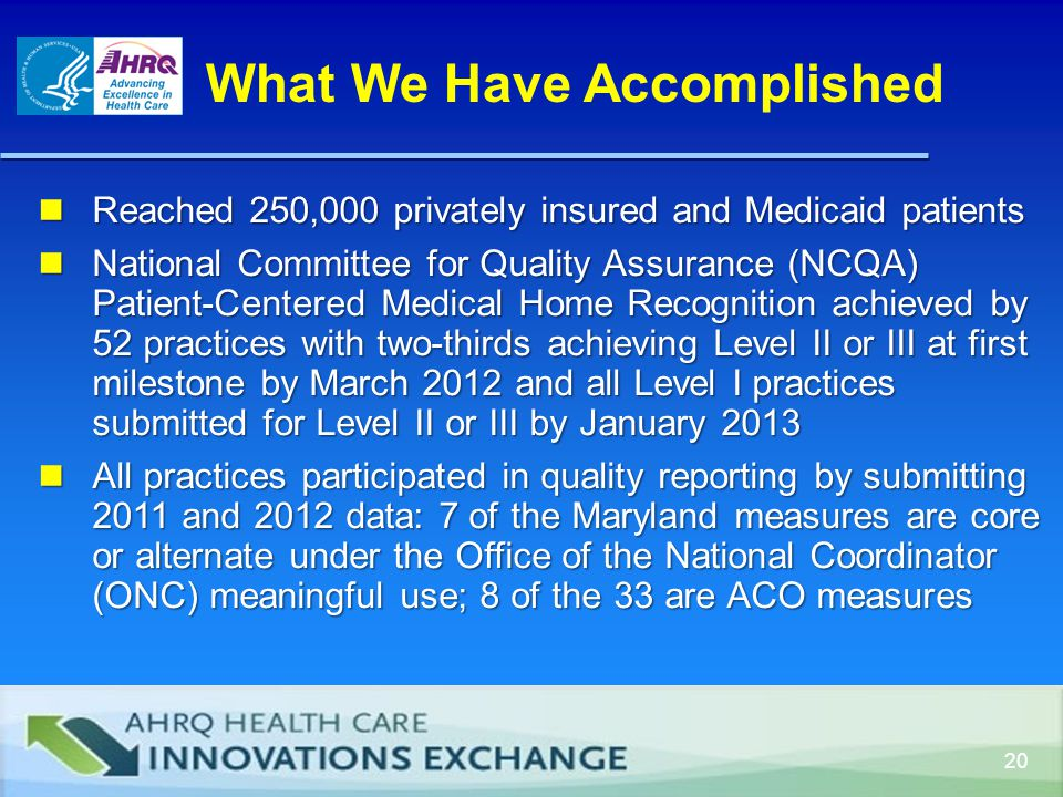 20 What We Have Accomplished Reached 250,000 privately insured and Medicaid patients Reached 250,000 privately insured and Medicaid patients National Committee for Quality Assurance (NCQA) Patient-Centered Medical Home Recognition achieved by 52 practices with two-thirds achieving Level II or III at first milestone by March 2012 and all Level I practices submitted for Level II or III by January 2013 National Committee for Quality Assurance (NCQA) Patient-Centered Medical Home Recognition achieved by 52 practices with two-thirds achieving Level II or III at first milestone by March 2012 and all Level I practices submitted for Level II or III by January 2013 All practices participated in quality reporting by submitting 2011 and 2012 data: 7 of the Maryland measures are core or alternate under the Office of the National Coordinator (ONC) meaningful use; 8 of the 33 are ACO measures All practices participated in quality reporting by submitting 2011 and 2012 data: 7 of the Maryland measures are core or alternate under the Office of the National Coordinator (ONC) meaningful use; 8 of the 33 are ACO measures